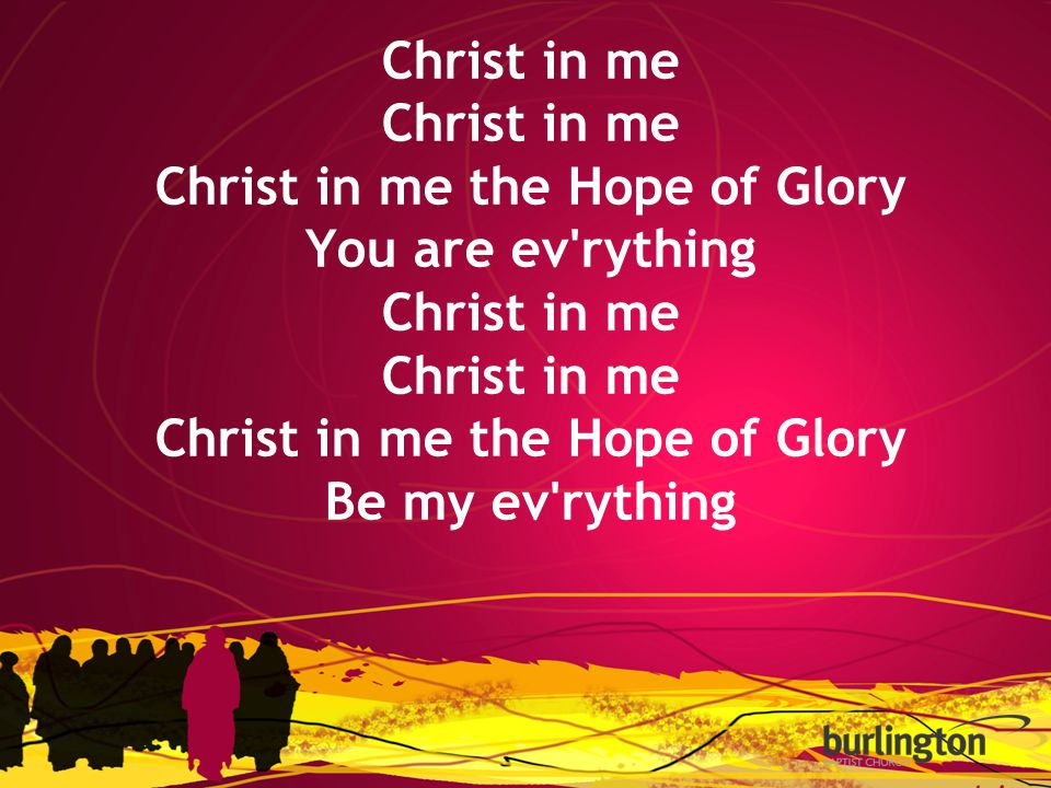 Christ in me Christ in me the Hope of Glory You are ev rything Christ in me Christ in me the Hope of Glory Be my ev rything