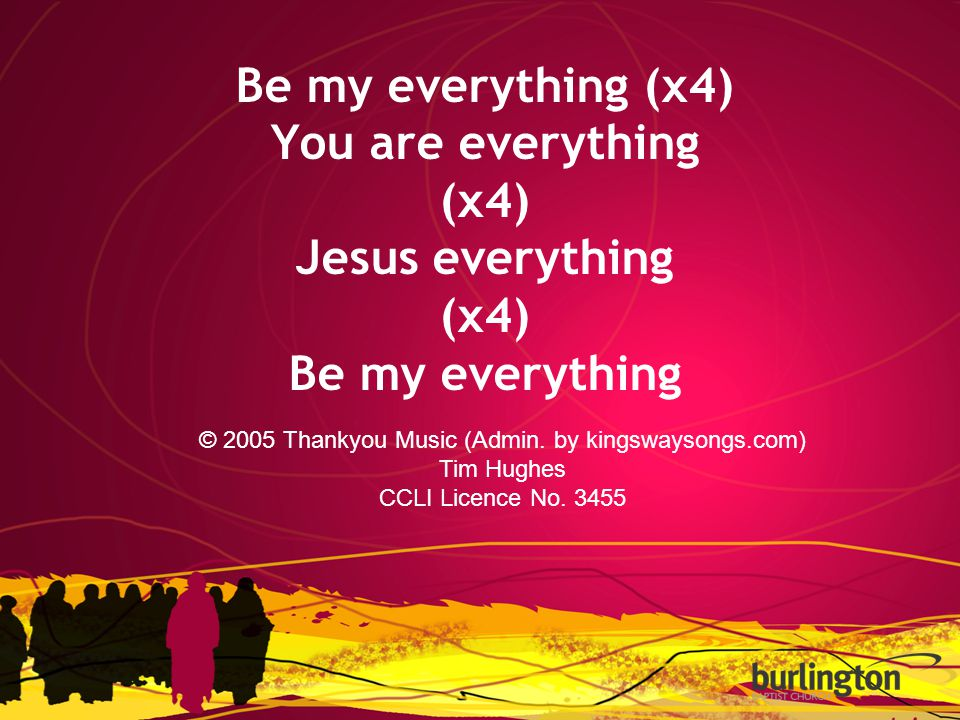 Be my everything (x4) You are everything (x4) Jesus everything (x4) Be my everything © 2005 Thankyou Music (Admin. by kingswaysongs.com) Tim Hughes CC