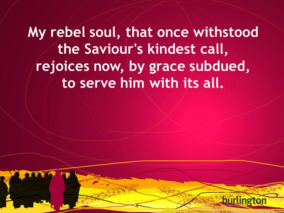 My rebel soul, that once withstood the Saviour's kindest call, rejoices now, by grace subdued, to serve him with its all.