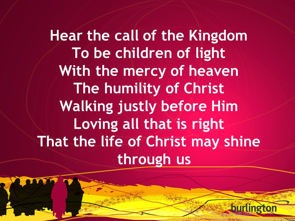 Hear the call of the Kingdom To be children of light With the mercy of heaven The humility of Christ Walking justly before Him Loving all that is right That the life of Christ may shine through us