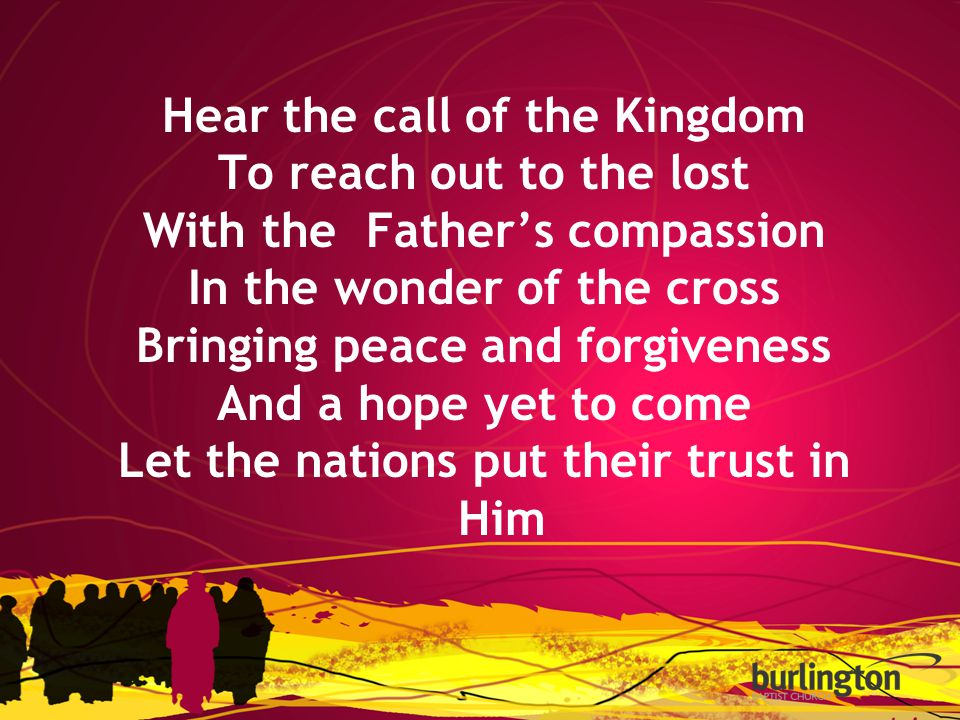 Hear the call of the Kingdom To reach out to the lost With the Father's compassion In the wonder of the cross Bringing peace and forgiveness And a hope yet to come Let the nations put their trust in Him