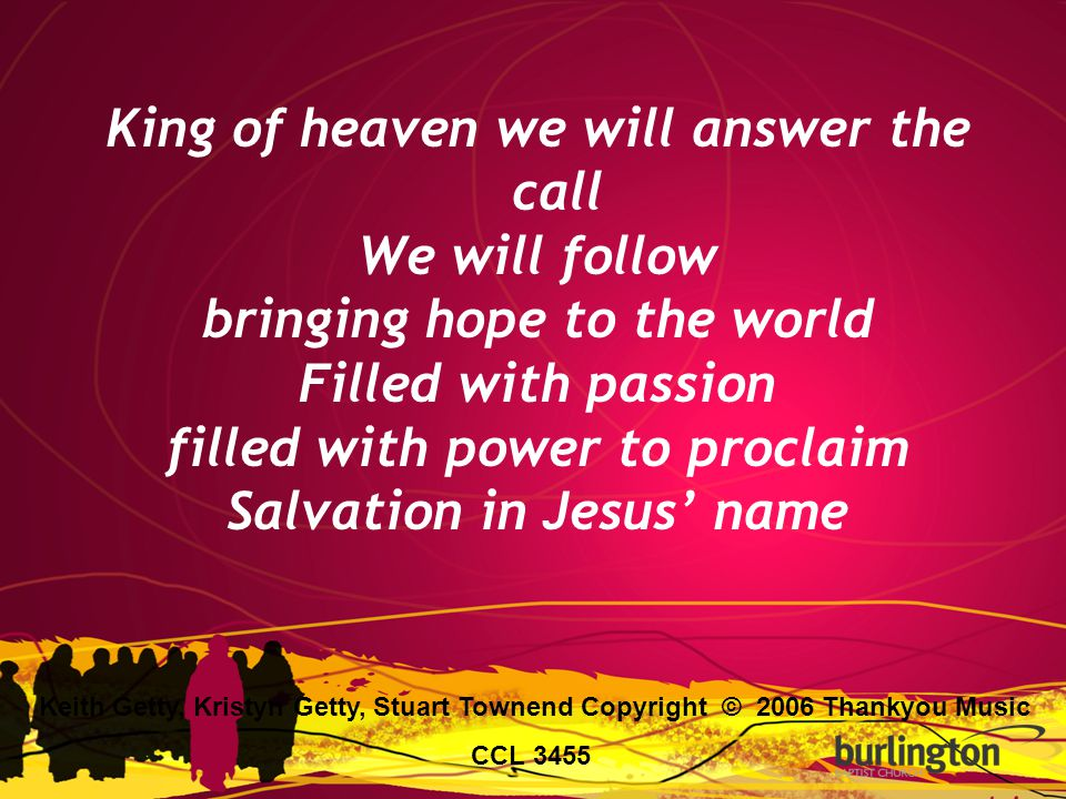 King of heaven we will answer the call We will follow bringing hope to the world Filled with passion filled with power to proclaim Salvation in Jesus'