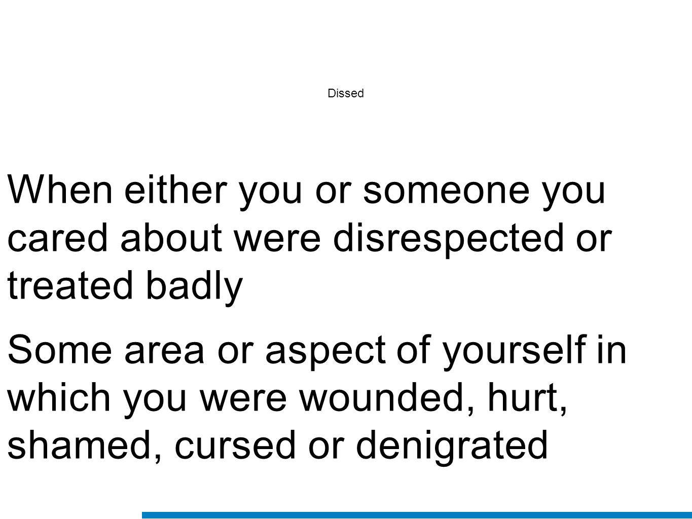 Dissed When either you or someone you cared about were disrespected or treated badly Some area or aspect of yourself in which you were wounded, hurt,