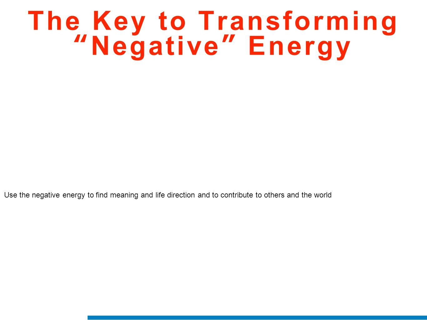"The Key to Transforming ""Negative"" Energy Use the negative energy to find meaning and life direction and to contribute to others and the world"