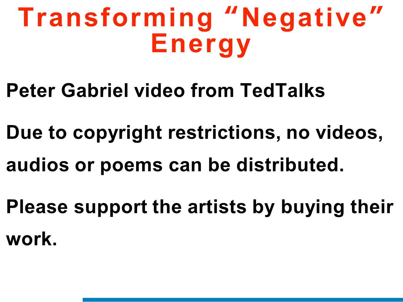 "Transforming ""Negative"" Energy Peter Gabriel video from TedTalks Due to copyright restrictions, no videos, audios or poems can be distributed. Please"