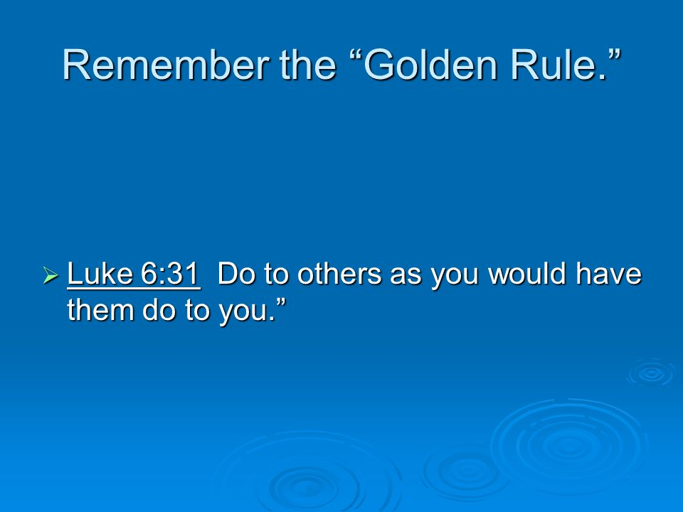 Remember the Golden Rule.  Luke 6:31 Do to others as you would have them do to you.