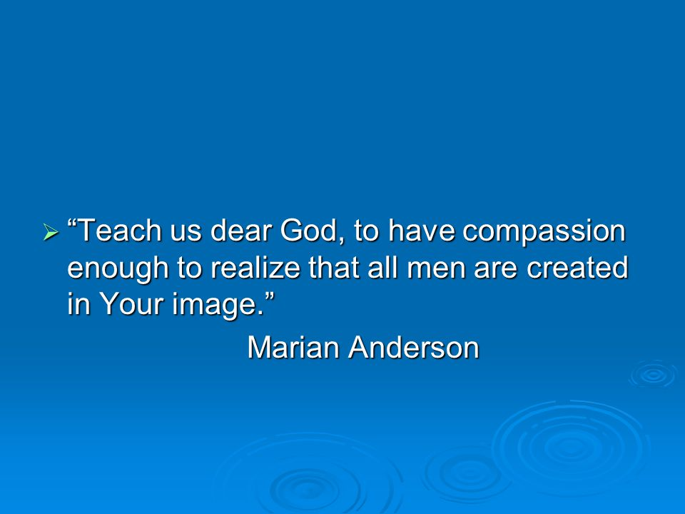  Teach us dear God, to have compassion enough to realize that all men are created in Your image. Marian Anderson