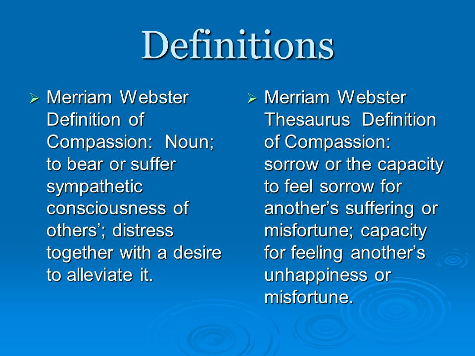 Definitions  Merriam Webster Definition of Compassion: Noun; to bear or suffer sympathetic consciousness of others'; distress together with a desire to alleviate it.