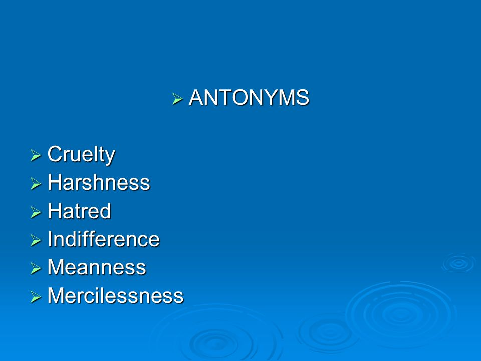  ANTONYMS  Cruelty  Harshness  Hatred  Indifference  Meanness  Mercilessness