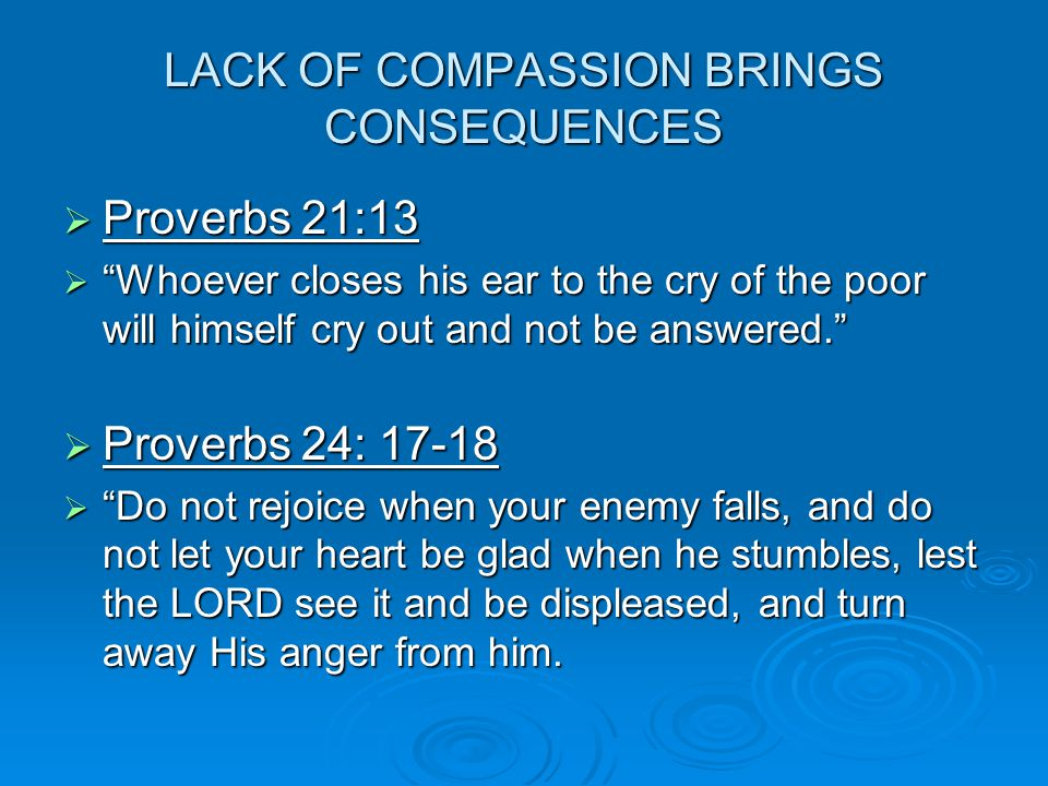 LACK OF COMPASSION BRINGS CONSEQUENCES  Proverbs 21:13  Whoever closes his ear to the cry of the poor will himself cry out and not be answered.  Proverbs 24: 17-18  Do not rejoice when your enemy falls, and do not let your heart be glad when he stumbles, lest the LORD see it and be displeased, and turn away His anger from him.