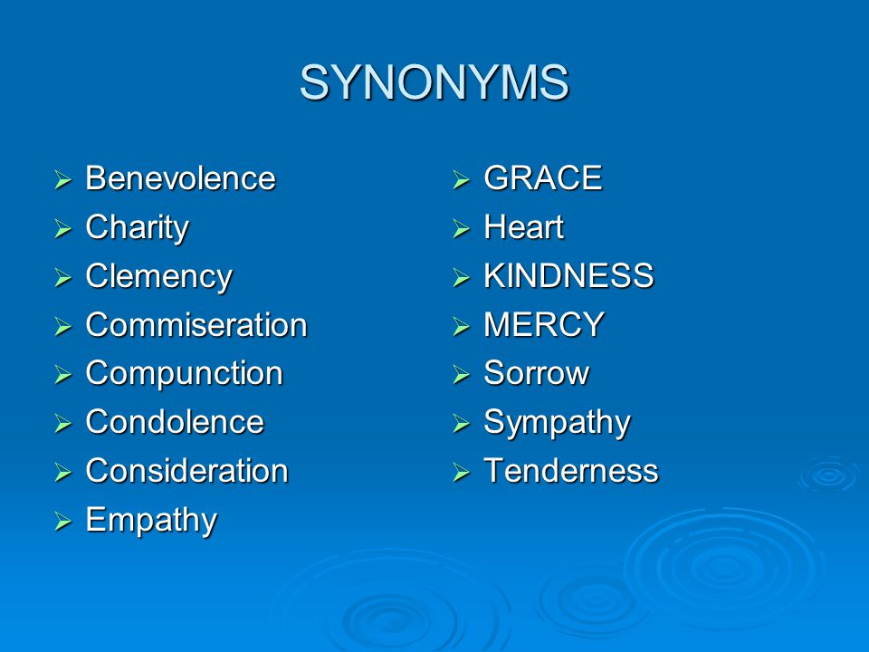 SYNONYMS  Benevolence  Charity  Clemency  Commiseration  Compunction  Condolence  Consideration  Empathy  GRACE  Heart  KINDNESS  MERCY 