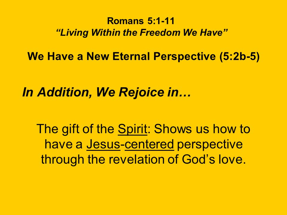 Romans 5:1-11 Living Within the Freedom We Have We Have a New Eternal Perspective (5:2b-5) In Addition, We Rejoice in… The gift of the Spirit: Shows us how to have a Jesus-centered perspective through the revelation of God's love.