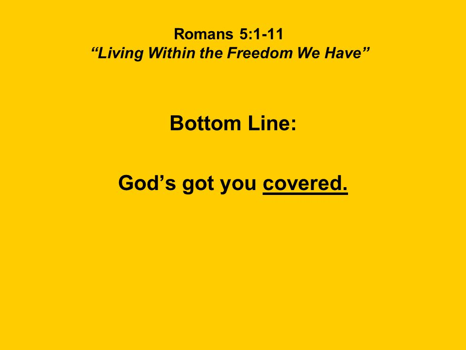 Romans 5:1-11 Living Within the Freedom We Have Bottom Line: God's got you covered.