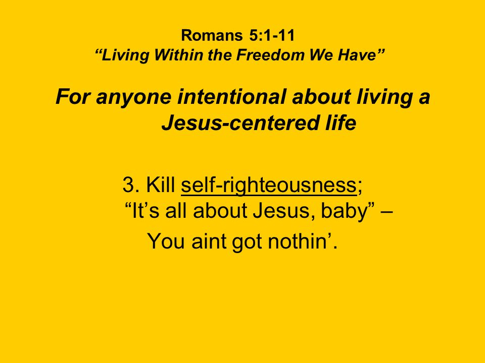 Romans 5:1-11 Living Within the Freedom We Have For anyone intentional about living a Jesus-centered life 3.