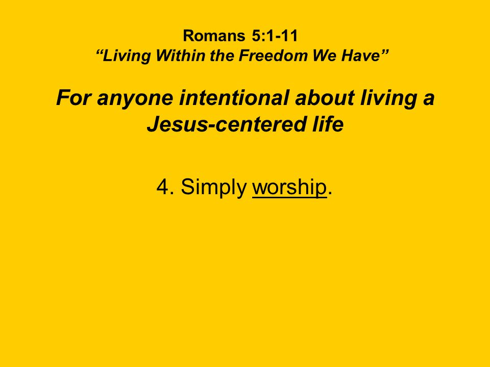 Romans 5:1-11 Living Within the Freedom We Have For anyone intentional about living a Jesus-centered life 4.