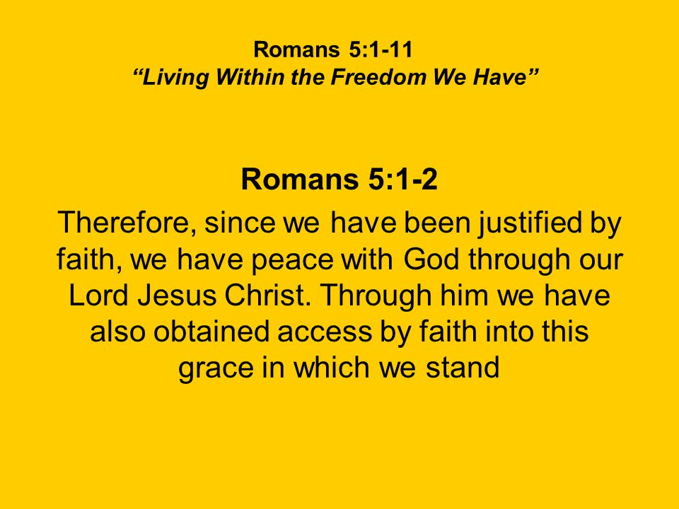 Romans 5:1-11 Living Within the Freedom We Have Romans 5:1-2 Therefore, since we have been justified by faith, we have peace with God through our Lord Jesus Christ.