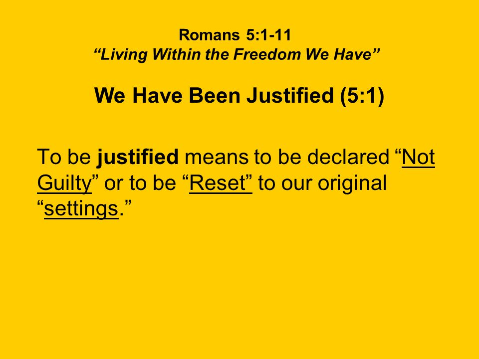 Romans 5:1-11 Living Within the Freedom We Have We Have Been Justified (5:1) To be justified means to be declared Not Guilty or to be Reset to our original settings.