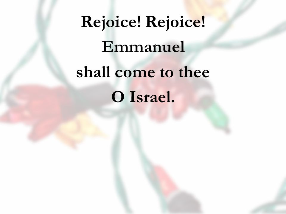Rejoice! Emmanuel shall come to thee O Israel.