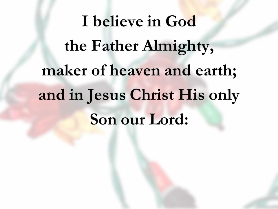I believe in God the Father Almighty, maker of heaven and earth; and in Jesus Christ His only Son our Lord: