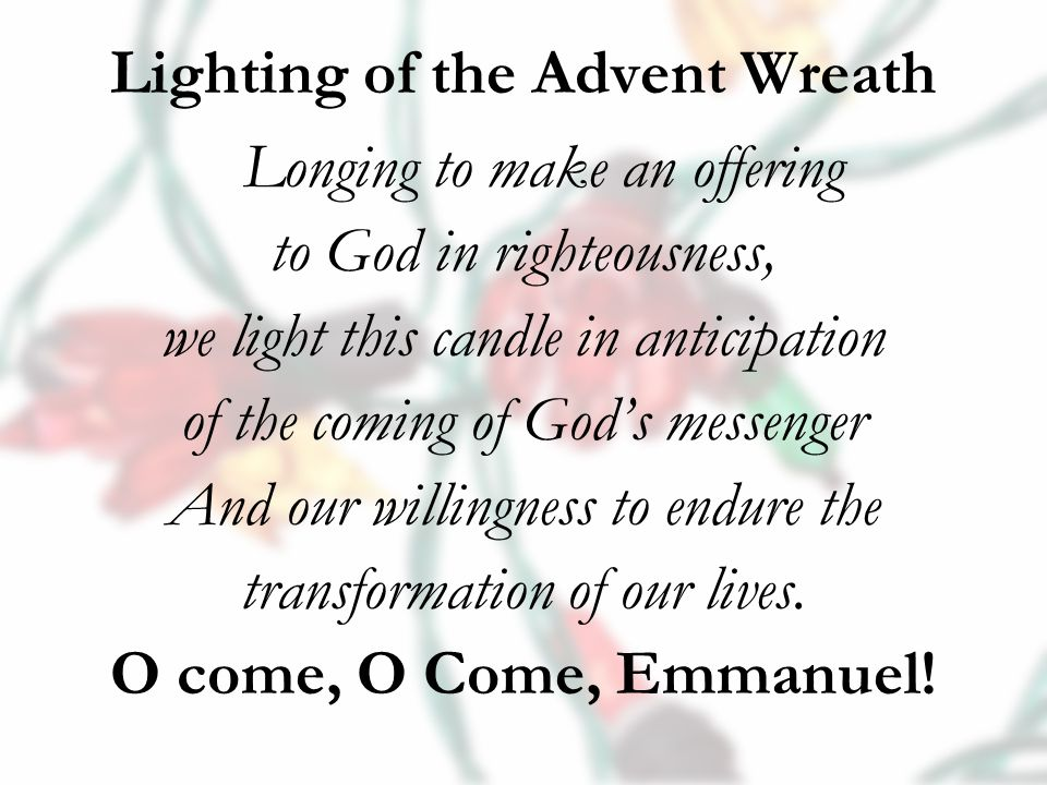 Lighting of the Advent Wreath Longing to make an offering to God in righteousness, we light this candle in anticipation of the coming of God's messenger And our willingness to endure the transformation of our lives.