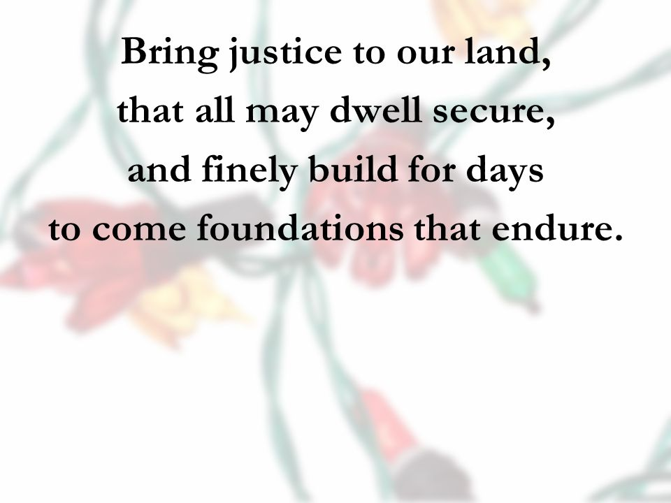 Bring justice to our land, that all may dwell secure, and finely build for days to come foundations that endure.