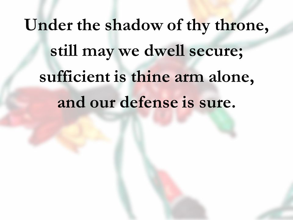 Under the shadow of thy throne, still may we dwell secure; sufficient is thine arm alone, and our defense is sure.