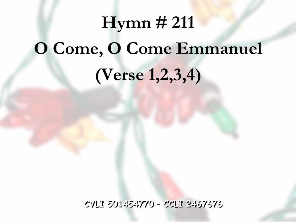 Hymn # 211 O Come, O Come Emmanuel (Verse 1,2,3,4) CVLI 501454770 – CCLI 2467676
