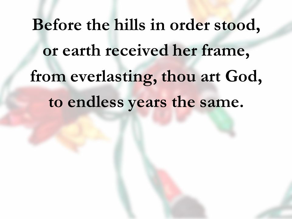Before the hills in order stood, or earth received her frame, from everlasting, thou art God, to endless years the same.