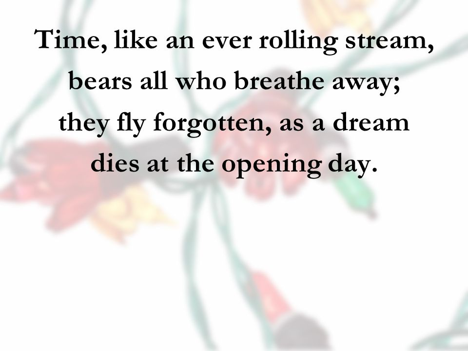 Time, like an ever rolling stream, bears all who breathe away; they fly forgotten, as a dream dies at the opening day.