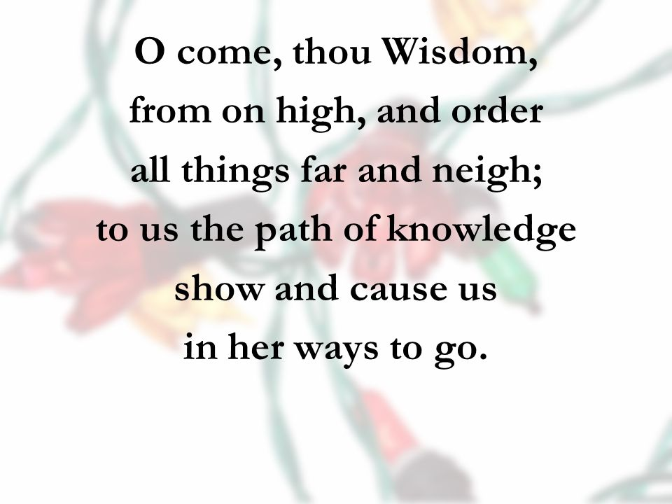 O come, thou Wisdom, from on high, and order all things far and neigh; to us the path of knowledge show and cause us in her ways to go.