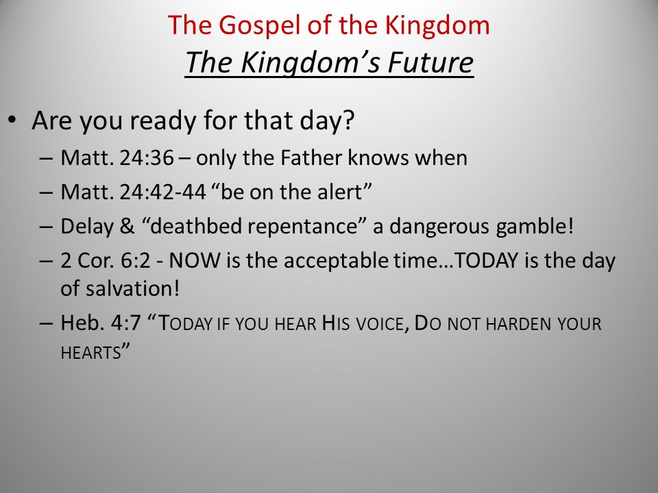Are you ready for that day. – Matt. 24:36 – only the Father knows when – Matt.