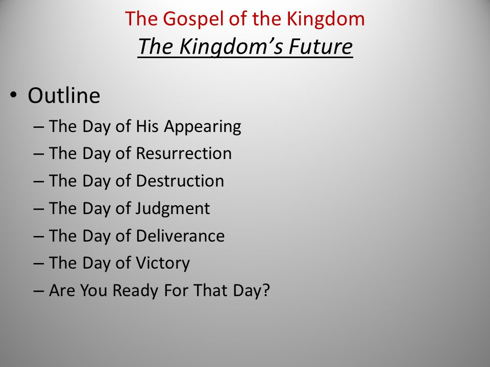 Outline – The Day of His Appearing – The Day of Resurrection – The Day of Destruction – The Day of Judgment – The Day of Deliverance – The Day of Victory – Are You Ready For That Day.