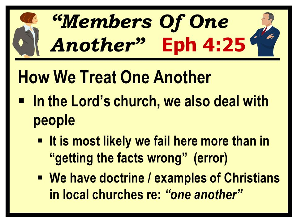 """""""Members Of One Another"""" Eph 4:25 How We Treat One Another  In the Lord's church, we also deal with people  It is most likely we fail here more than"""