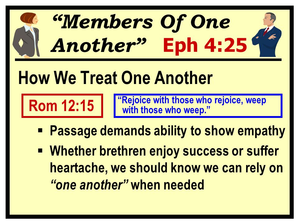 Members Of One Another Eph 4:25 How We Treat One Another Rom 12:15  Passage demands ability to show empathy  Whether brethren enjoy success or suffer heartache, we should know we can rely on one another when needed with those who weep. Rejoice with those who rejoice, weep