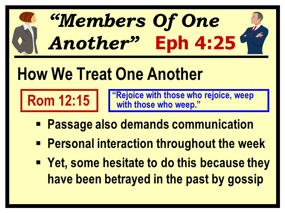 Members Of One Another Eph 4:25 How We Treat One Another Rom 12:15  Passage also demands communication  Personal interaction throughout the week  Yet, some hesitate to do this because they have been betrayed in the past by gossip with those who weep. Rejoice with those who rejoice, weep