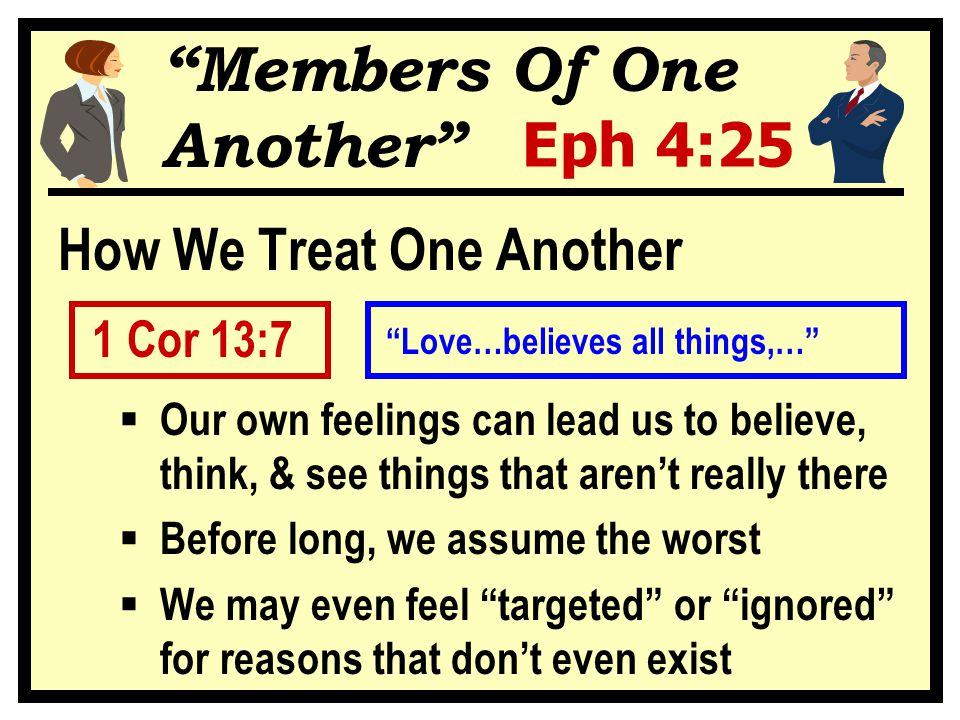 Members Of One Another Eph 4:25 How We Treat One Another 1 Cor 13:7  Our own feelings can lead us to believe, think, & see things that aren't really there  Before long, we assume the worst  We may even feel targeted or ignored for reasons that don't even exist Love…believes all things,…