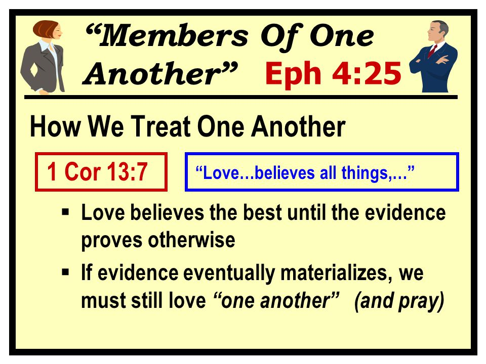 Members Of One Another Eph 4:25 How We Treat One Another 1 Cor 13:7  Love believes the best until the evidence proves otherwise  If evidence eventually materializes, we must still love one another (and pray) Love…believes all things,…