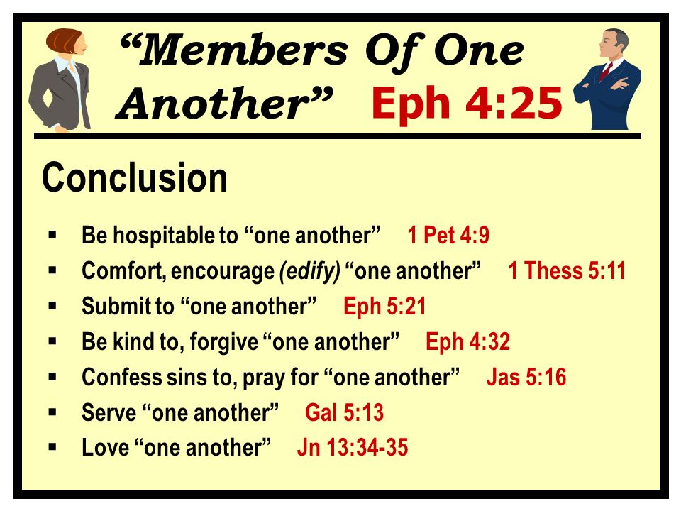 """""""Members Of One Another"""" Eph 4:25 Conclusion  Be hospitable to """"one another"""" 1 Pet 4:9  Comfort, encourage (edify) """"one another"""" 1 Thess 5:11  Subm"""