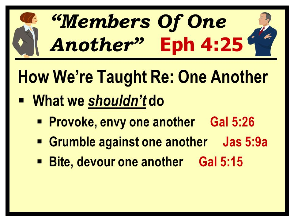 Eph 4:25 How We're Taught Re: One Another  What we shouldn't do  Provoke, envy one another Gal 5:26  Grumble against one another Jas 5:9a  Bite, d