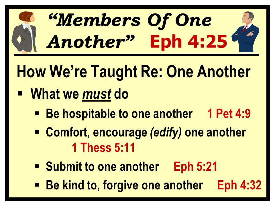 Members Of One Another Eph 4:25 How We're Taught Re: One Another  What we must do  Be hospitable to one another 1 Pet 4:9  Comfort, encourage (edify) one another 1 Thess 5:11  Submit to one another Eph 5:21  Be kind to, forgive one another Eph 4:32