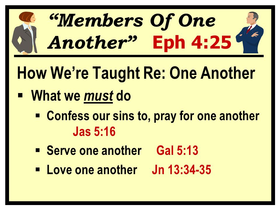 Members Of One Another Eph 4:25 How We're Taught Re: One Another  What we must do  Confess our sins to, pray for one another Jas 5:16  Serve one another Gal 5:13  Love one another Jn 13:34-35