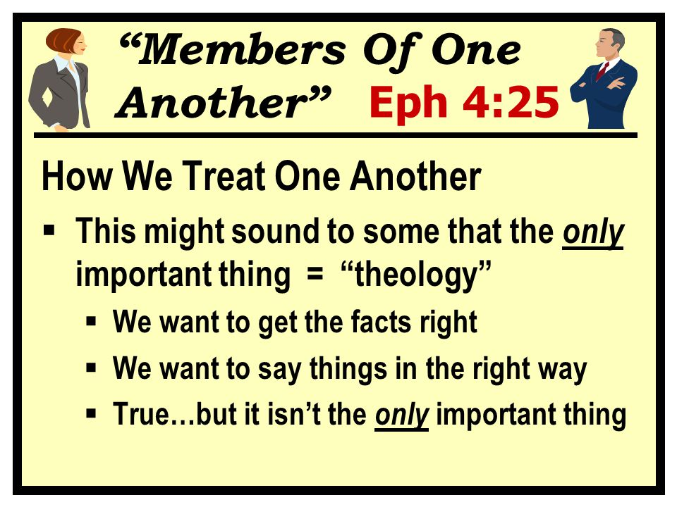 """""""Members Of One Another"""" Eph 4:25 How We Treat One Another  This might sound to some that the only important thing = """"theology""""  We want to get the"""