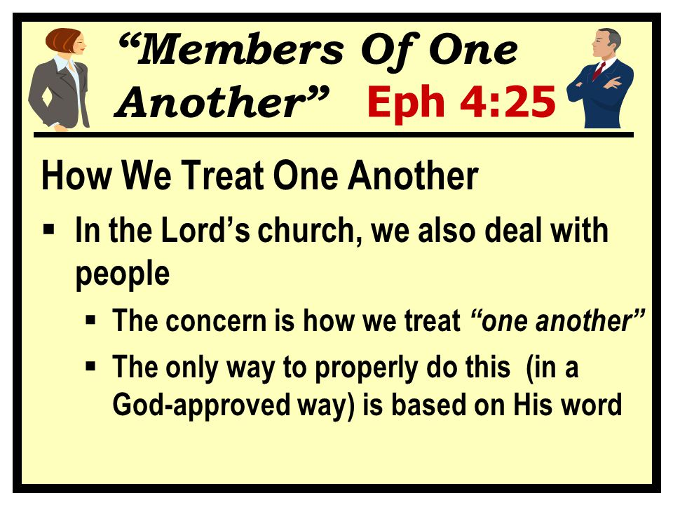"""""""Members Of One Another"""" Eph 4:25 How We Treat One Another  In the Lord's church, we also deal with people  The concern is how we treat """"one another"""