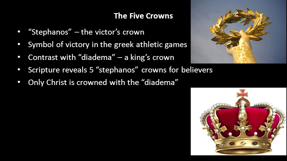 The Five Crowns Stephanos – the victor's crown Symbol of victory in the greek athletic games Contrast with diadema – a king's crown Scripture reveals 5 stephanos crowns for believers Only Christ is crowned with the diadema