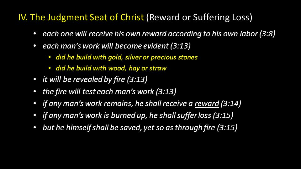 IV. The Judgment Seat of Christ (Reward or Suffering Loss) each one will receive his own reward according to his own labor (3:8) each man's work will