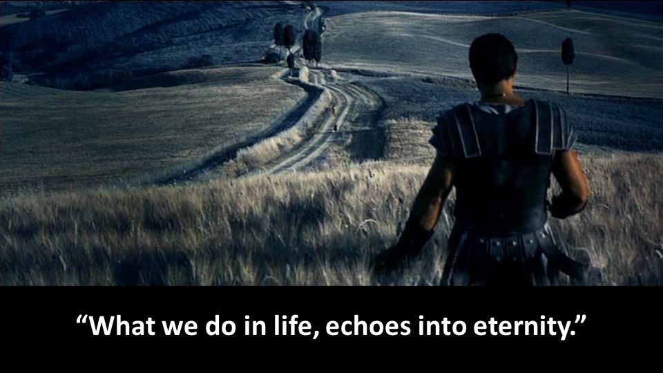 What we do in life, echoes into eternity.
