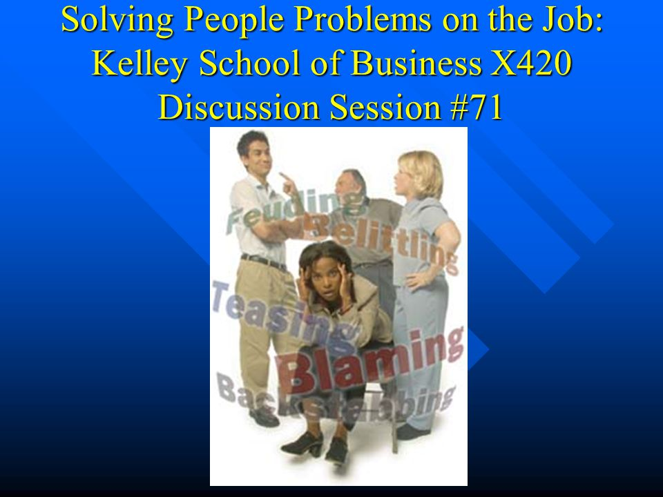 Solving People Problems on the Job: Kelley School of Business X420 Discussion Session #71