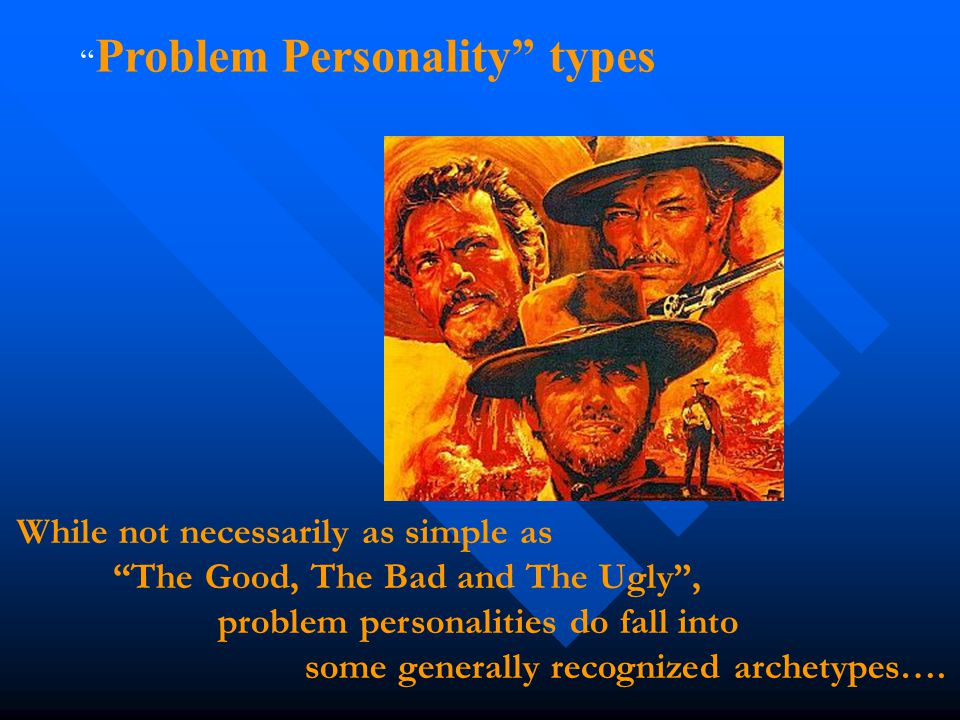 """While not necessarily as simple as """"The Good, The Bad and The Ugly"""", problem personalities do fall into some generally recognized archetypes…. """" Probl"""