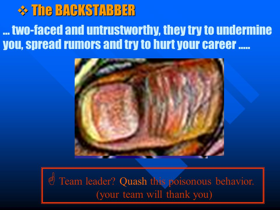 v The BACKSTABBER … two-faced and untrustworthy, they try to undermine you, spread rumors and try to hurt your career …..