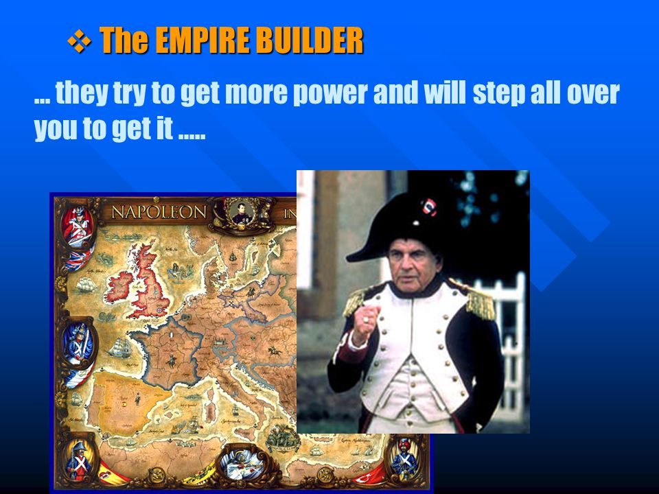 v The EMPIRE BUILDER … they try to get more power and will step all over you to get it …..